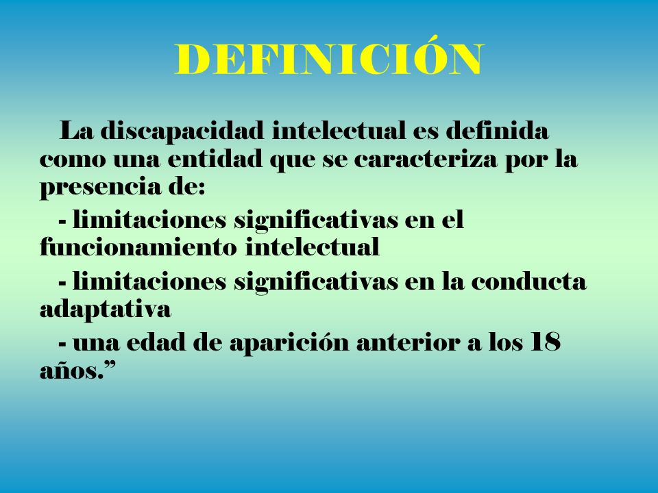 DEFINICIÓN La discapacidad intelectual es definida como una entidad que se caracteriza por la presencia de: - limitaciones significativas en el funcio