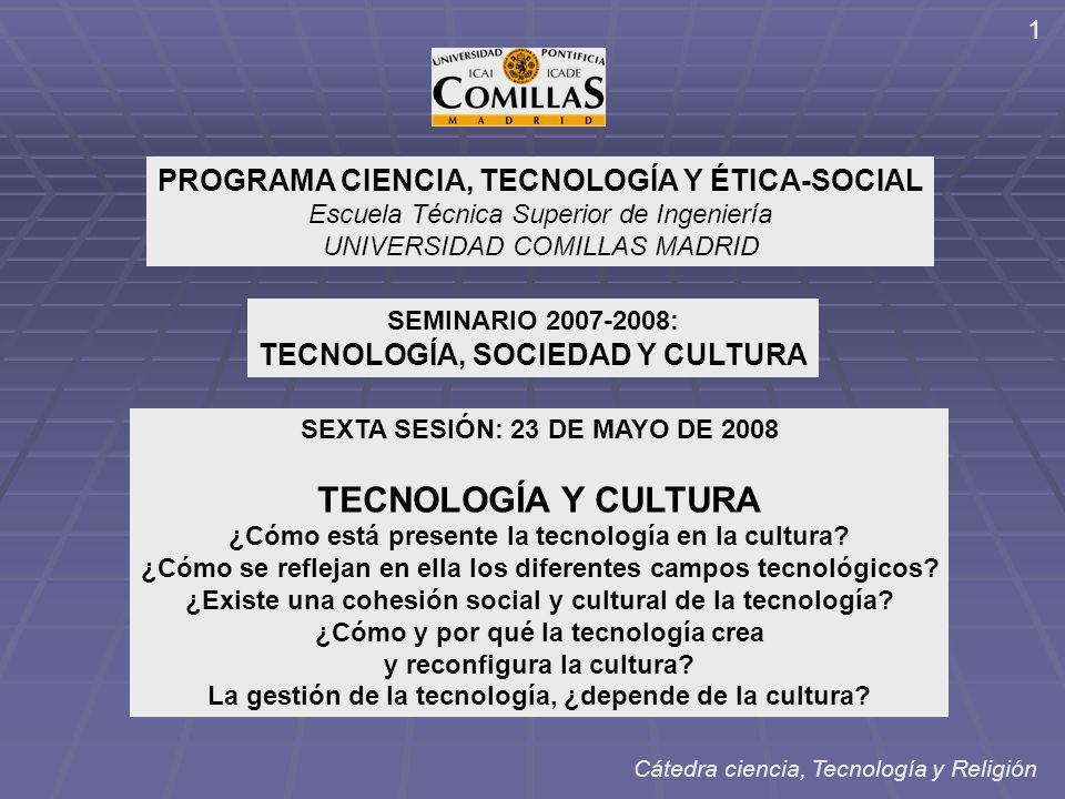 PROGRAMA CIENCIA, TECNOLOGÍA Y ÉTICA-SOCIAL Escuela Técnica Superior de Ingeniería UNIVERSIDAD COMILLAS MADRID SEMINARIO 2007-2008: TECNOLOGÍA, SOCIEDAD Y CULTURA SEXTA SESIÓN: 23 DE MAYO DE 2008 TECNOLOGÍA Y CULTURA ¿Cómo está presente la tecnología en la cultura.