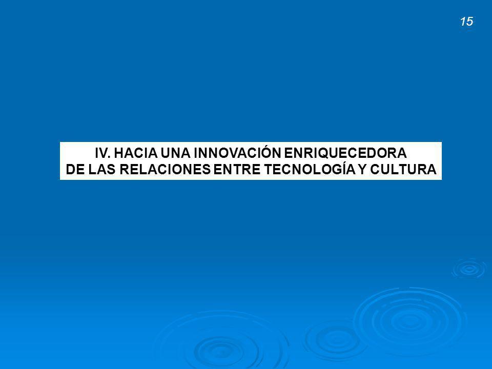 IV. HACIA UNA INNOVACIÓN ENRIQUECEDORA DE LAS RELACIONES ENTRE TECNOLOGÍA Y CULTURA 15