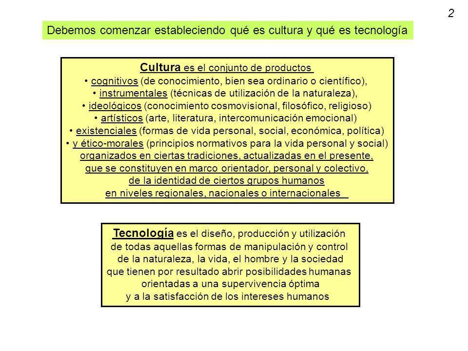 Debemos comenzar estableciendo qué es cultura y qué es tecnología Cultura es el conjunto de productos cognitivos (de conocimiento, bien sea ordinario o científico), instrumentales (técnicas de utilización de la naturaleza), ideológicos (conocimiento cosmovisional, filosófico, religioso) artísticos (arte, literatura, intercomunicación emocional) existenciales (formas de vida personal, social, económica, política) y ético-morales (principios normativos para la vida personal y social) organizados en ciertas tradiciones, actualizadas en el presente, que se constituyen en marco orientador, personal y colectivo, de la identidad de ciertos grupos humanos en niveles regionales, nacionales o internacionales Tecnología es el diseño, producción y utilización de todas aquellas formas de manipulación y control de la naturaleza, la vida, el hombre y la sociedad que tienen por resultado abrir posibilidades humanas orientadas a una supervivencia óptima y a la satisfacción de los intereses humanos 2