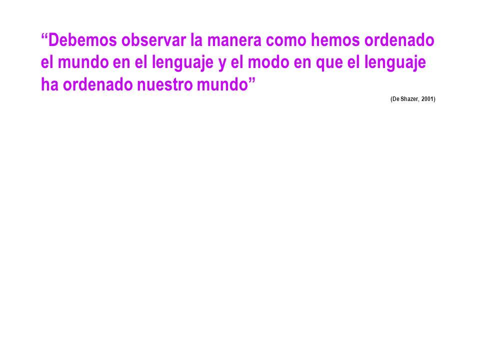 Debemos observar la manera como hemos ordenado el mundo en el lenguaje y el modo en que el lenguaje ha ordenado nuestro mundo (De Shazer, 2001)