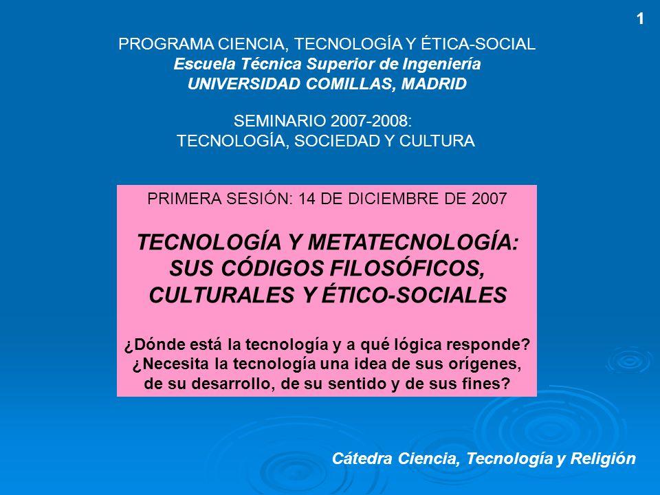 PRIMERA SESIÓN: 14 DE DICIEMBRE DE 2007 TECNOLOGÍA Y METATECNOLOGÍA: SUS CÓDIGOS FILOSÓFICOS, CULTURALES Y ÉTICO-SOCIALES ¿Dónde está la tecnología y