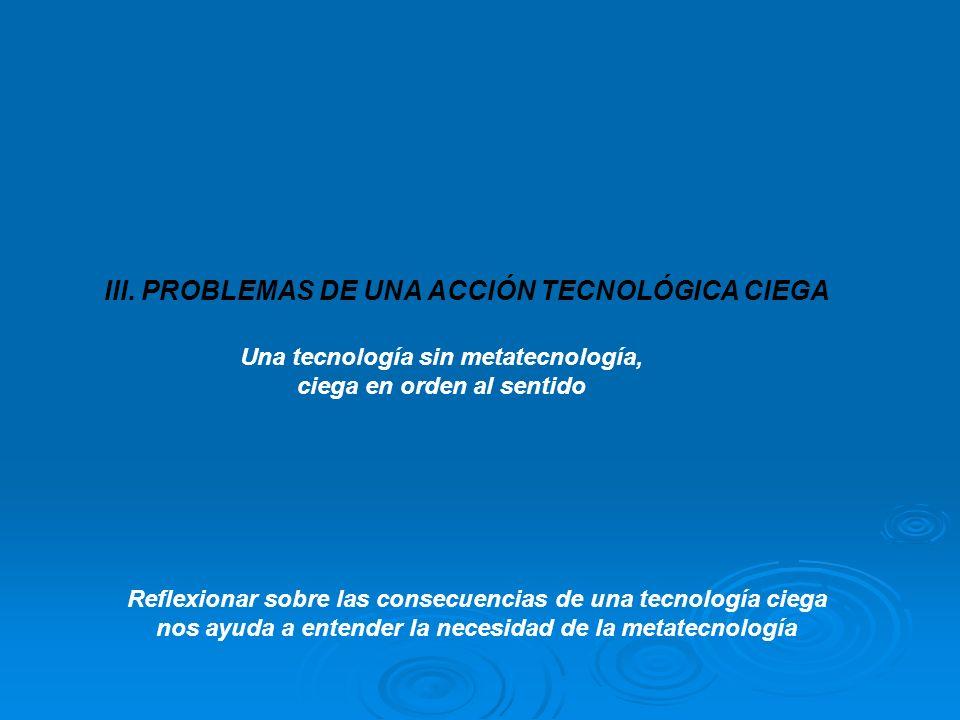 III. PROBLEMAS DE UNA ACCIÓN TECNOLÓGICA CIEGA Una tecnología sin metatecnología, ciega en orden al sentido Reflexionar sobre las consecuencias de una