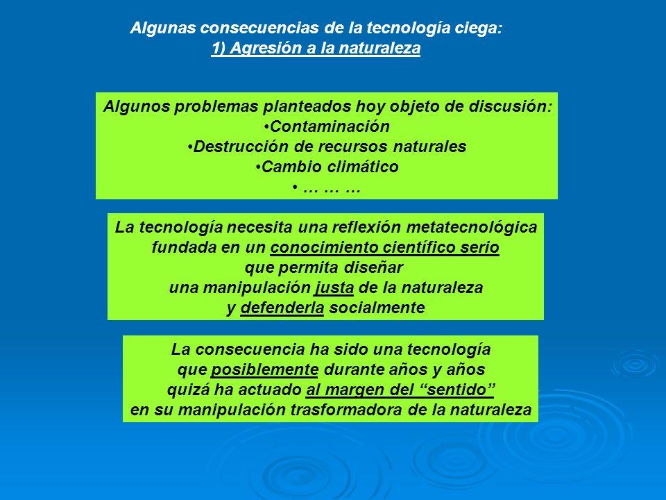 Algunas consecuencias de la tecnología ciega: 1) Agresión a la naturaleza Algunos problemas planteados hoy objeto de discusión: Contaminación Destrucc
