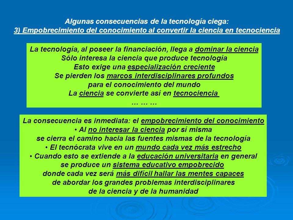 Algunas consecuencias de la tecnología ciega: 3) Empobrecimiento del conocimiento al convertir la ciencia en tecnociencia La tecnología, al poseer la