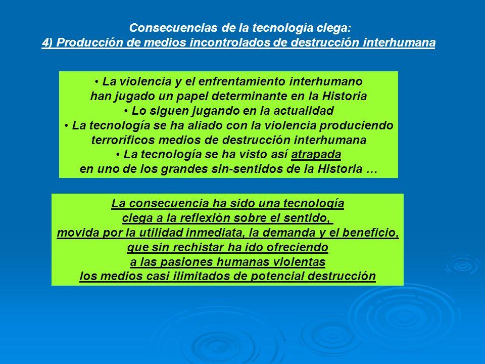 Consecuencias de la tecnología ciega: 4) Producción de medios incontrolados de destrucción interhumana La violencia y el enfrentamiento interhumano ha