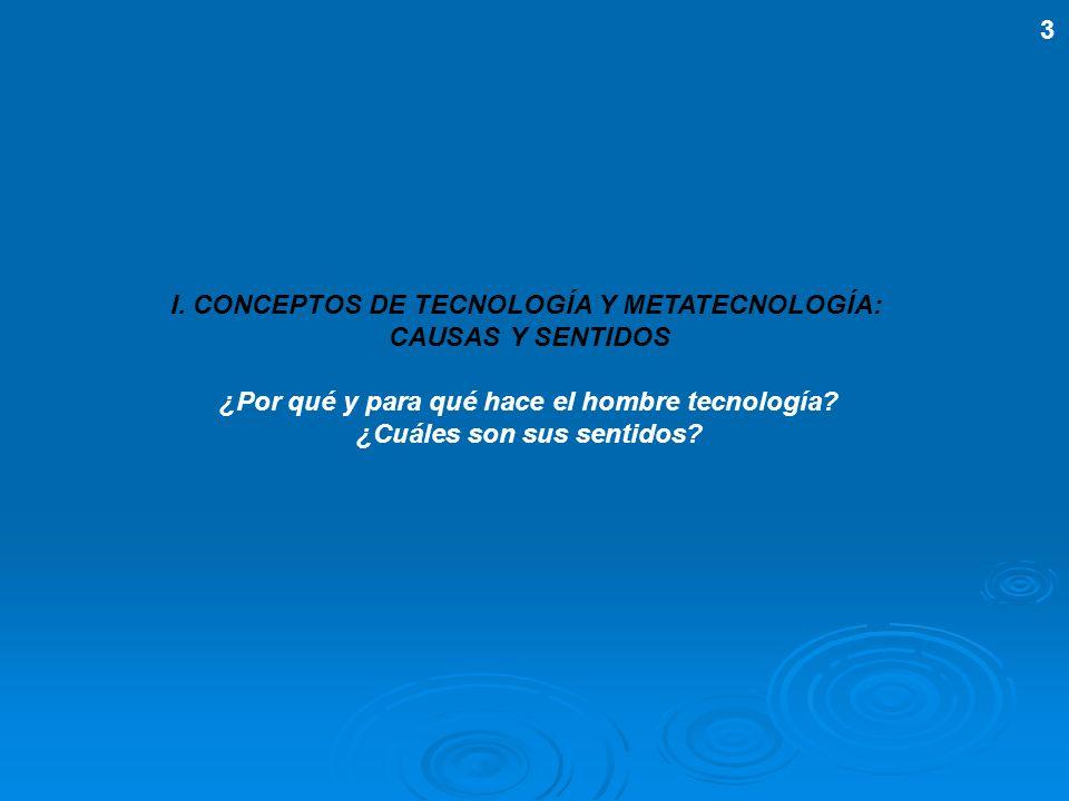 I. CONCEPTOS DE TECNOLOGÍA Y METATECNOLOGÍA: CAUSAS Y SENTIDOS ¿Por qué y para qué hace el hombre tecnología? ¿Cuáles son sus sentidos? 3