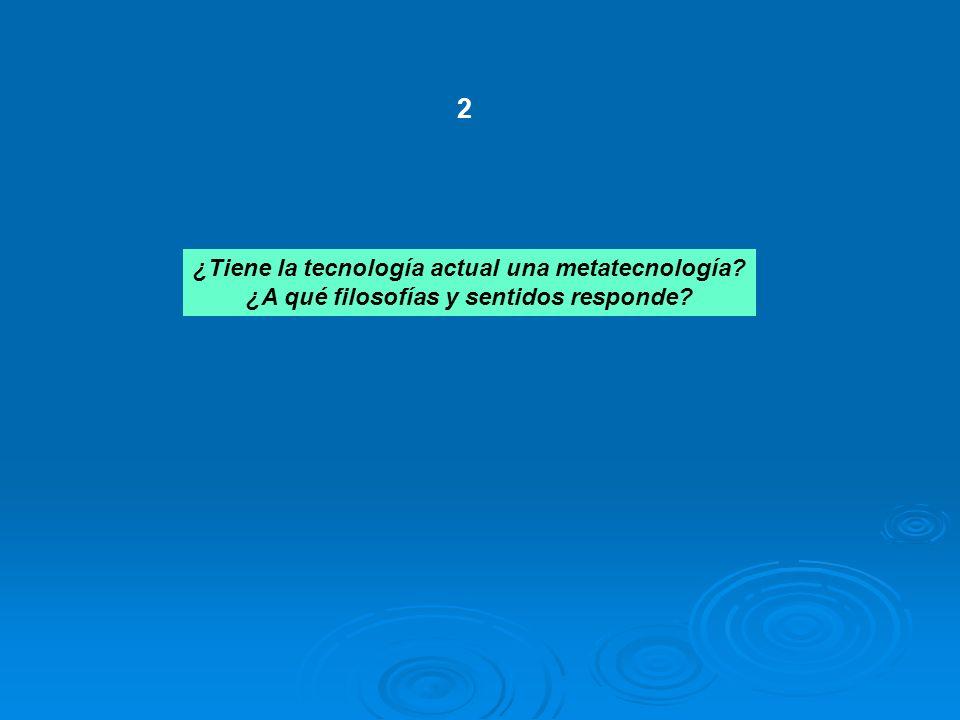 ¿Tiene la tecnología actual una metatecnología? ¿A qué filosofías y sentidos responde? 2
