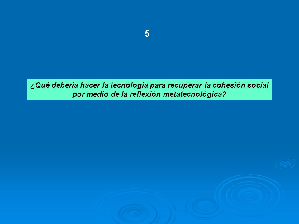 ¿Qué debería hacer la tecnología para recuperar la cohesión social por medio de la reflexión metatecnológica? 5