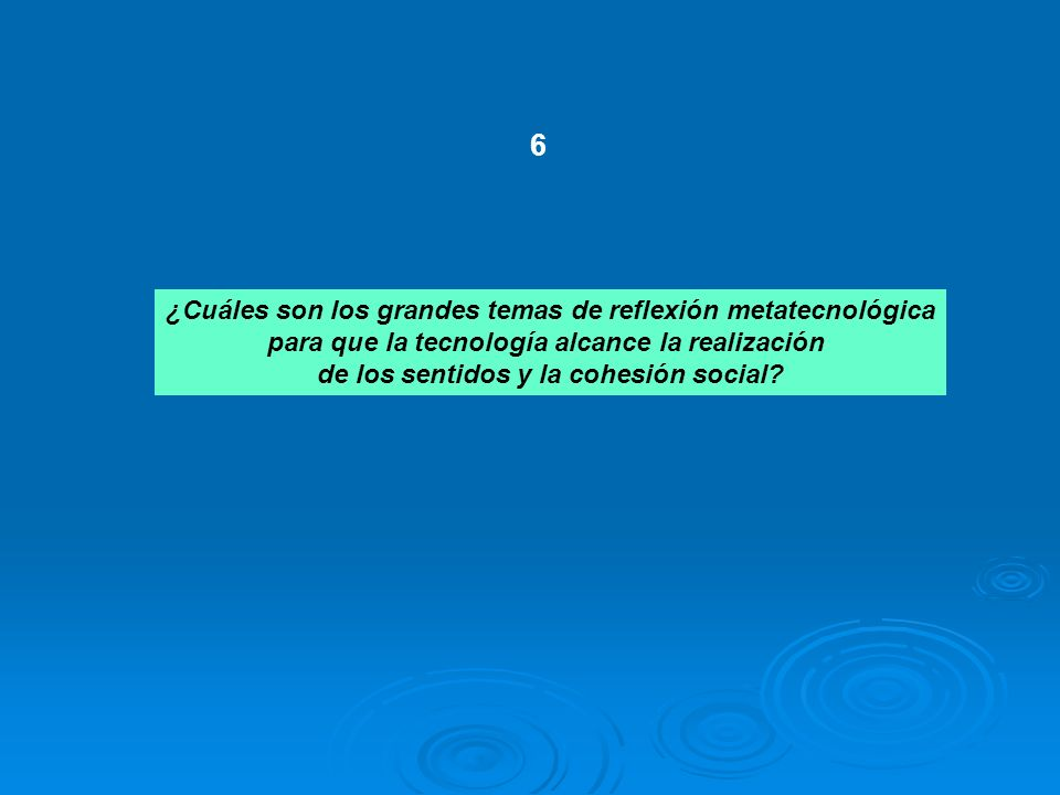 ¿Cuáles son los grandes temas de reflexión metatecnológica para que la tecnología alcance la realización de los sentidos y la cohesión social? 6
