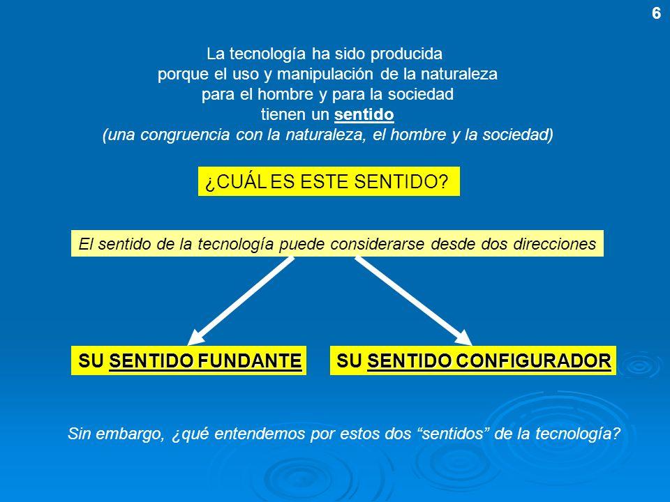 La tecnología ha sido producida porque el uso y manipulación de la naturaleza para el hombre y para la sociedad tienen un sentido (una congruencia con
