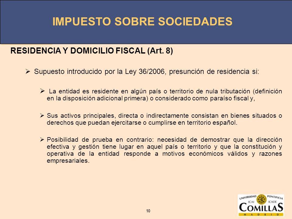 IMPUESTO SOBRE SOCIEDADES 10 IMPUESTO SOBRE SOCIEDADES 10 RESIDENCIA Y DOMICILIO FISCAL (Art. 8) Supuesto introducido por la Ley 36/2006, presunción d