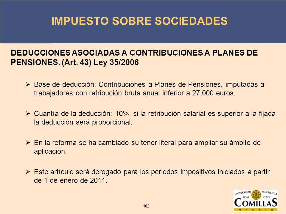 IMPUESTO SOBRE SOCIEDADES 102 IMPUESTO SOBRE SOCIEDADES 102 DEDUCCIONES ASOCIADAS A CONTRIBUCIONES A PLANES DE PENSIONES. (Art. 43) Ley 35/2006 Base d