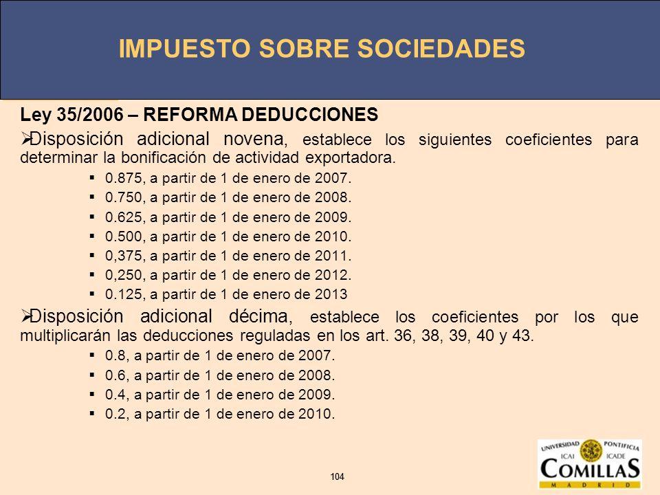 IMPUESTO SOBRE SOCIEDADES 104 IMPUESTO SOBRE SOCIEDADES 104 Ley 35/2006 – REFORMA DEDUCCIONES Disposición adicional novena, establece los siguientes c