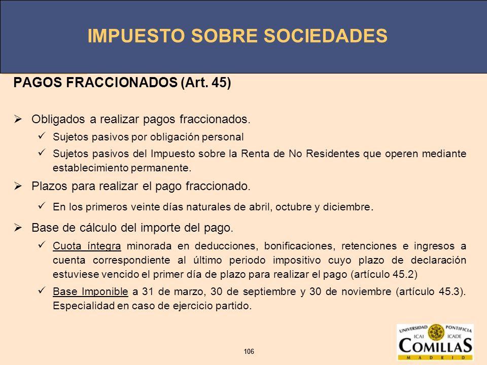 IMPUESTO SOBRE SOCIEDADES 106 IMPUESTO SOBRE SOCIEDADES 106 PAGOS FRACCIONADOS (Art. 45) Obligados a realizar pagos fraccionados. Sujetos pasivos por