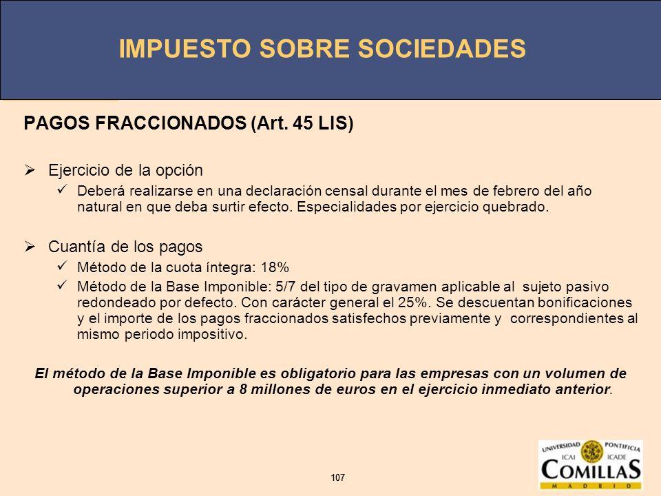 IMPUESTO SOBRE SOCIEDADES 107 IMPUESTO SOBRE SOCIEDADES 107 PAGOS FRACCIONADOS (Art. 45 LIS) Ejercicio de la opción Deberá realizarse en una declaraci