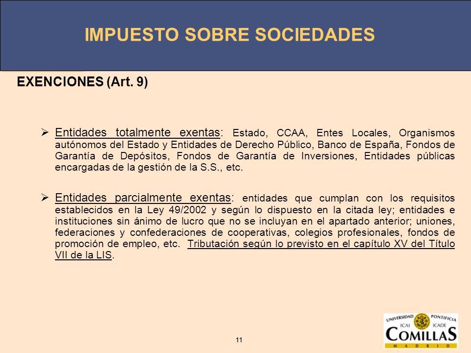 IMPUESTO SOBRE SOCIEDADES 11 IMPUESTO SOBRE SOCIEDADES 11 EXENCIONES (Art. 9) Entidades totalmente exentas: Estado, CCAA, Entes Locales, Organismos au