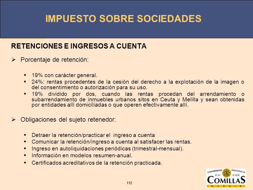 IMPUESTO SOBRE SOCIEDADES 112 IMPUESTO SOBRE SOCIEDADES 112 RETENCIONES E INGRESOS A CUENTA Porcentaje de retención: 19% con carácter general. 24%: re