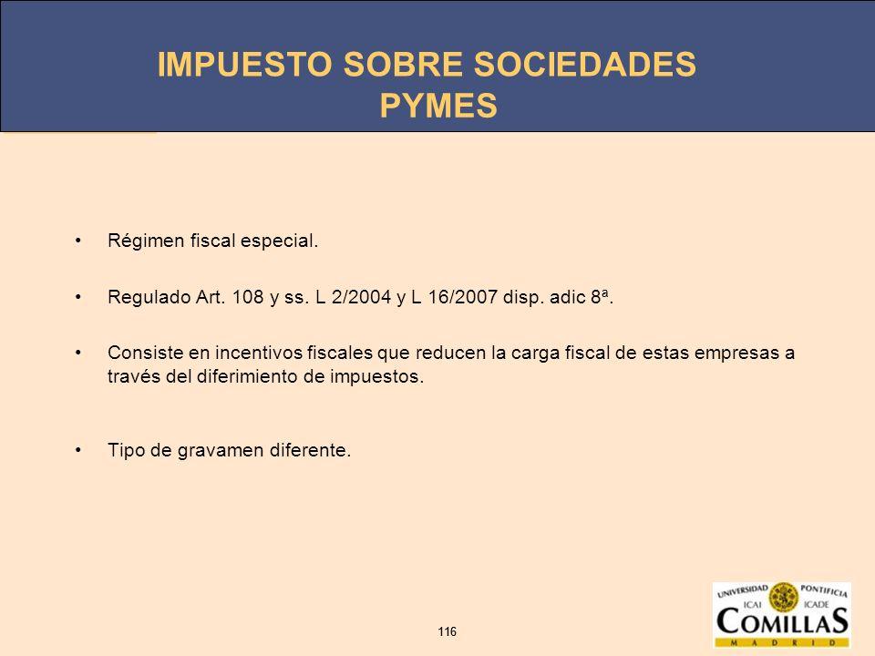 IMPUESTO SOBRE SOCIEDADES 116 IMPUESTO SOBRE SOCIEDADES 116 PYMES Régimen fiscal especial. Regulado Art. 108 y ss. L 2/2004 y L 16/2007 disp. adic 8ª.