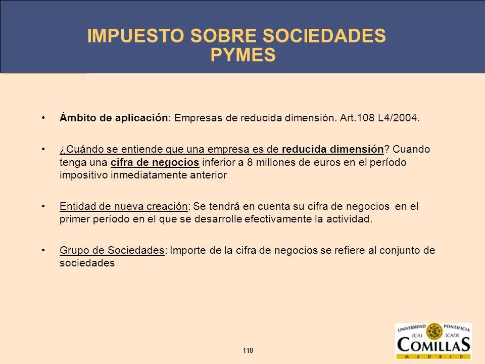 IMPUESTO SOBRE SOCIEDADES 118 IMPUESTO SOBRE SOCIEDADES 118 PYMES Ámbito de aplicación: Empresas de reducida dimensión. Art.108 L4/2004. ¿Cuándo se en