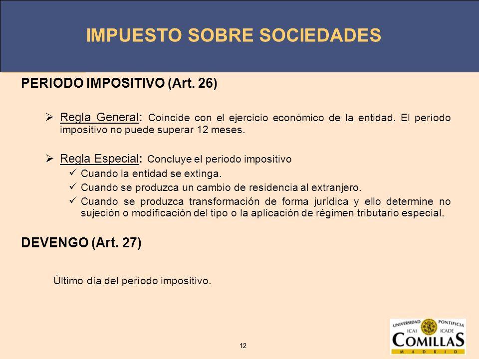 IMPUESTO SOBRE SOCIEDADES 12 IMPUESTO SOBRE SOCIEDADES 12 PERIODO IMPOSITIVO (Art. 26) Regla General: Coincide con el ejercicio económico de la entida