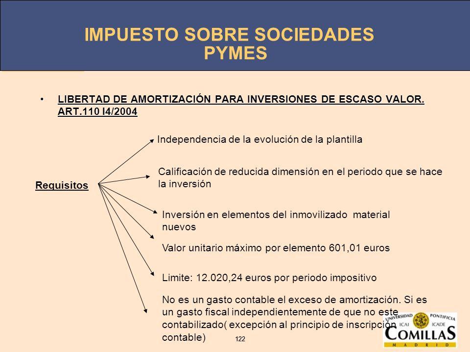IMPUESTO SOBRE SOCIEDADES 122 IMPUESTO SOBRE SOCIEDADES 122 PYMES LIBERTAD DE AMORTIZACIÓN PARA INVERSIONES DE ESCASO VALOR. ART.110 l4/2004LIBERTAD D
