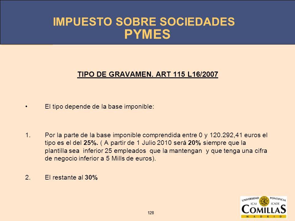 IMPUESTO SOBRE SOCIEDADES 128 IMPUESTO SOBRE SOCIEDADES 128 PYMES TIPO DE GRAVAMEN. ART 115 L16/2007 El tipo depende de la base imponible: 1.Por la pa