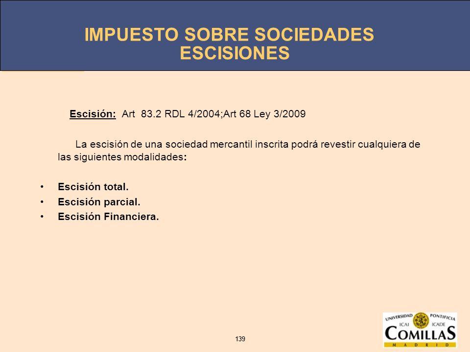 IMPUESTO SOBRE SOCIEDADES 139 IMPUESTO SOBRE SOCIEDADES 139 Escisión: Art 83.2 RDL 4/2004;Art 68 Ley 3/2009 La escisión de una sociedad mercantil insc