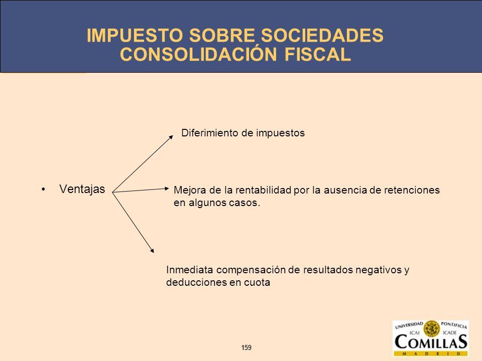 IMPUESTO SOBRE SOCIEDADES 159 IMPUESTO SOBRE SOCIEDADES 159 CONSOLIDACIÓN FISCAL Ventajas Diferimiento de impuestos Mejora de la rentabilidad por la a