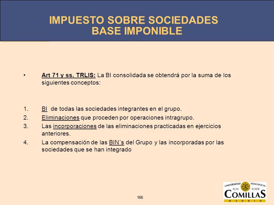 IMPUESTO SOBRE SOCIEDADES 166 IMPUESTO SOBRE SOCIEDADES 166 BASE IMPONIBLE Art 71 y ss. TRLIS: La BI consolidada se obtendrá por la suma de los siguie