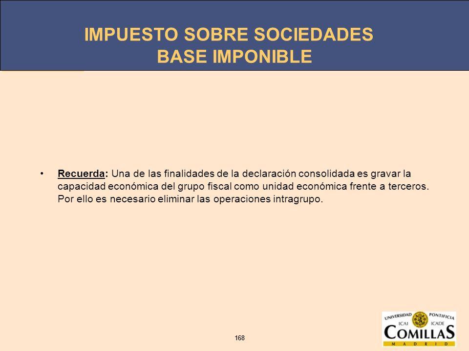 IMPUESTO SOBRE SOCIEDADES 168 IMPUESTO SOBRE SOCIEDADES 168 BASE IMPONIBLE Recuerda: Una de las finalidades de la declaración consolidada es gravar la