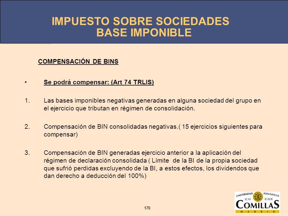 IMPUESTO SOBRE SOCIEDADES 170 IMPUESTO SOBRE SOCIEDADES 170 BASE IMPONIBLE Se podrá compensar: (Art 74 TRLIS) 1.Las bases imponibles negativas generad