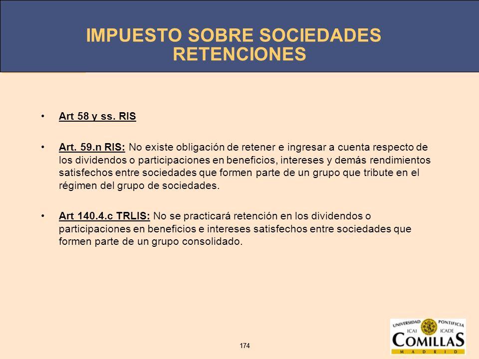 IMPUESTO SOBRE SOCIEDADES 174 IMPUESTO SOBRE SOCIEDADES 174 RETENCIONES Art 58 y ss. RIS Art. 59.n RIS: No existe obligación de retener e ingresar a c