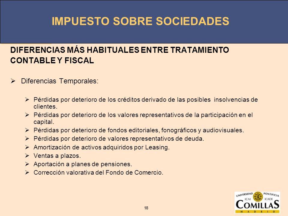 IMPUESTO SOBRE SOCIEDADES 18 IMPUESTO SOBRE SOCIEDADES 18 DIFERENCIAS MÁS HABITUALES ENTRE TRATAMIENTO CONTABLE Y FISCAL Diferencias Temporales: Pérdi