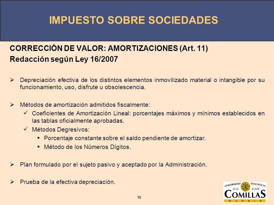 IMPUESTO SOBRE SOCIEDADES 19 IMPUESTO SOBRE SOCIEDADES 19 CORRECCIÓN DE VALOR: AMORTIZACIONES (Art. 11) Redacción según Ley 16/2007 Depreciación efect