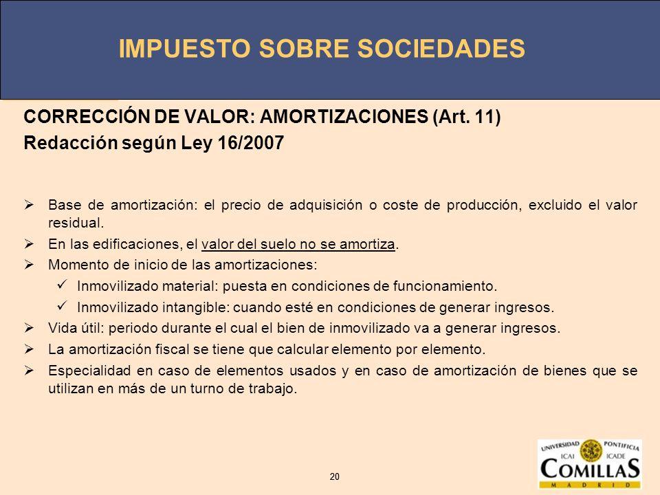 IMPUESTO SOBRE SOCIEDADES 20 IMPUESTO SOBRE SOCIEDADES 20 CORRECCIÓN DE VALOR: AMORTIZACIONES (Art. 11) Redacción según Ley 16/2007 Base de amortizaci
