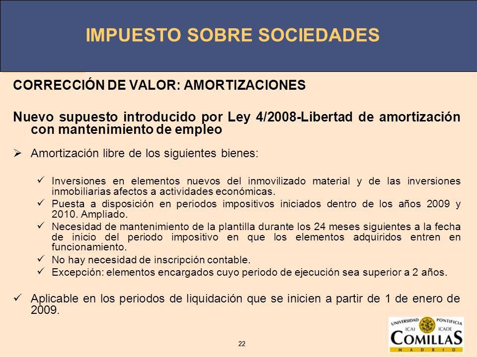IMPUESTO SOBRE SOCIEDADES 22 IMPUESTO SOBRE SOCIEDADES 22 CORRECCIÓN DE VALOR: AMORTIZACIONES Nuevo supuesto introducido por Ley 4/2008-Libertad de am