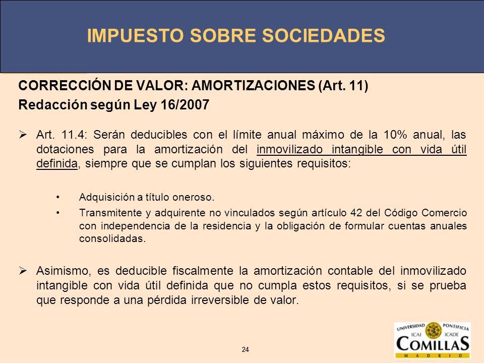 IMPUESTO SOBRE SOCIEDADES 24 IMPUESTO SOBRE SOCIEDADES 24 CORRECCIÓN DE VALOR: AMORTIZACIONES (Art. 11) Redacción según Ley 16/2007 Art. 11.4: Serán d