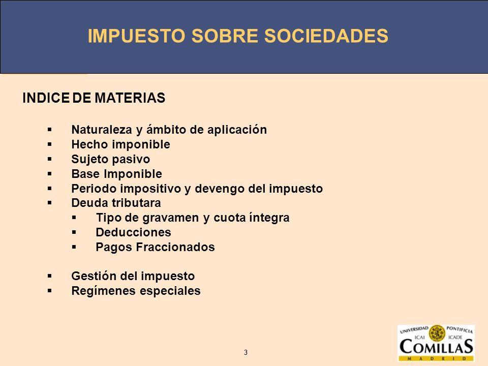 IMPUESTO SOBRE SOCIEDADES 3 3 INDICE DE MATERIAS Naturaleza y ámbito de aplicación Hecho imponible Sujeto pasivo Base Imponible Periodo impositivo y d