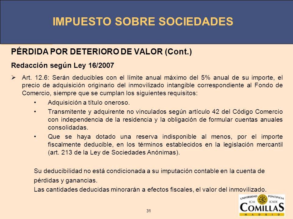 IMPUESTO SOBRE SOCIEDADES 31 IMPUESTO SOBRE SOCIEDADES 31 PÉRDIDA POR DETERIORO DE VALOR (Cont.) Redacción según Ley 16/2007 Art. 12.6: Serán deducibl