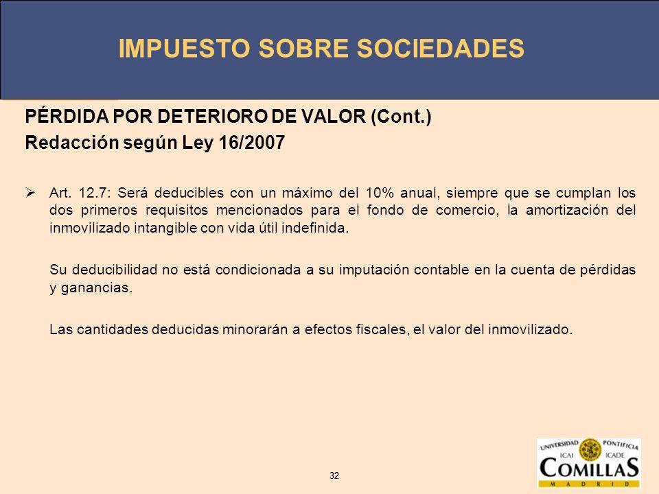IMPUESTO SOBRE SOCIEDADES 32 IMPUESTO SOBRE SOCIEDADES 32 PÉRDIDA POR DETERIORO DE VALOR (Cont.) Redacción según Ley 16/2007 Art. 12.7: Será deducible