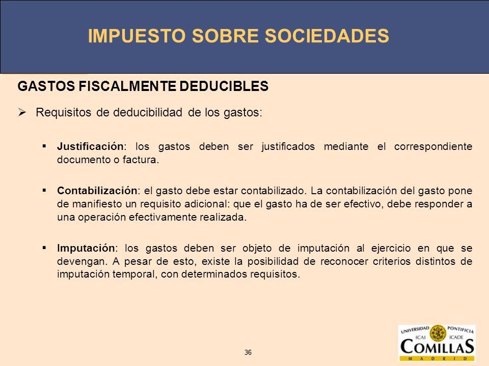 IMPUESTO SOBRE SOCIEDADES 36 IMPUESTO SOBRE SOCIEDADES 36 GASTOS FISCALMENTE DEDUCIBLES Requisitos de deducibilidad de los gastos: Justificación: los