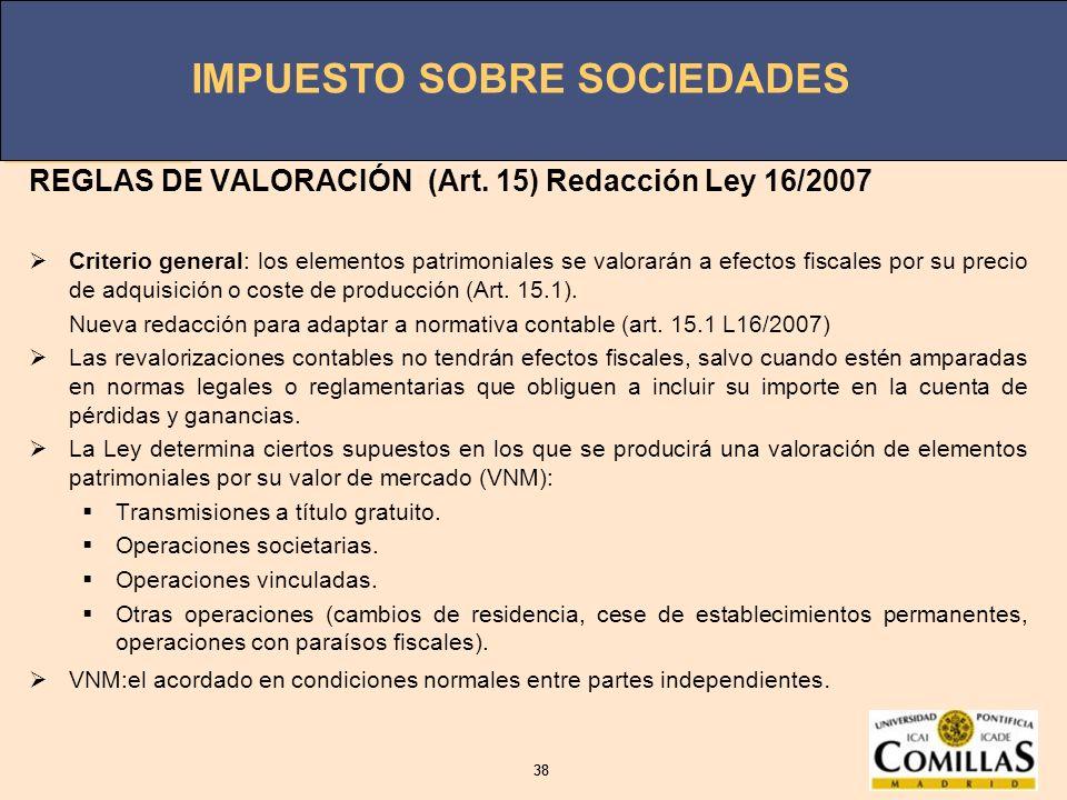 IMPUESTO SOBRE SOCIEDADES 38 IMPUESTO SOBRE SOCIEDADES 38 REGLAS DE VALORACIÓN (Art. 15) Redacción Ley 16/2007 Criterio general: los elementos patrimo