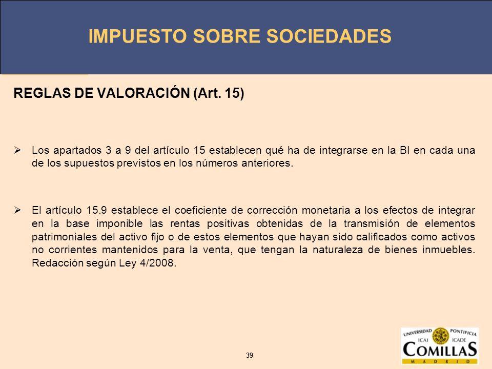 IMPUESTO SOBRE SOCIEDADES 39 IMPUESTO SOBRE SOCIEDADES 39 REGLAS DE VALORACIÓN (Art. 15) Los apartados 3 a 9 del artículo 15 establecen qué ha de inte