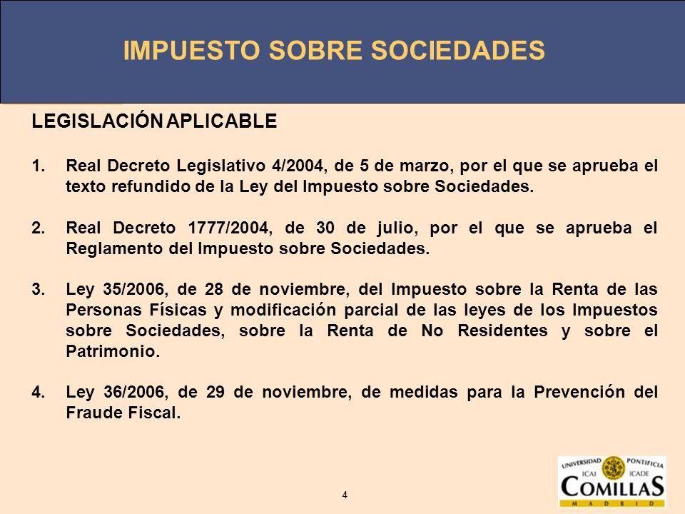 IMPUESTO SOBRE SOCIEDADES 4 4 LEGISLACIÓN APLICABLE 1.Real Decreto Legislativo 4/2004, de 5 de marzo, por el que se aprueba el texto refundido de la L