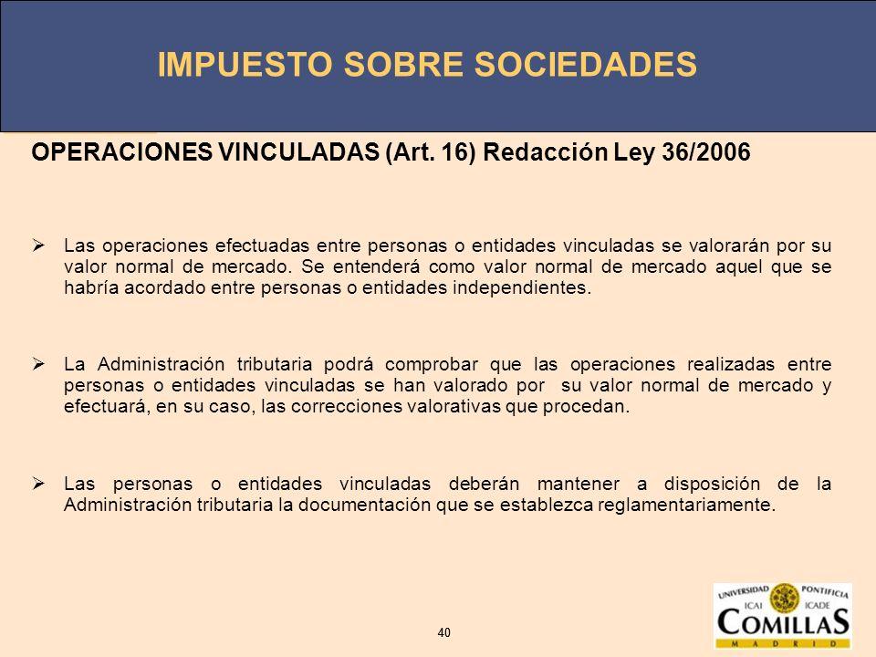IMPUESTO SOBRE SOCIEDADES 40 IMPUESTO SOBRE SOCIEDADES 40 OPERACIONES VINCULADAS (Art. 16) Redacción Ley 36/2006 Las operaciones efectuadas entre pers