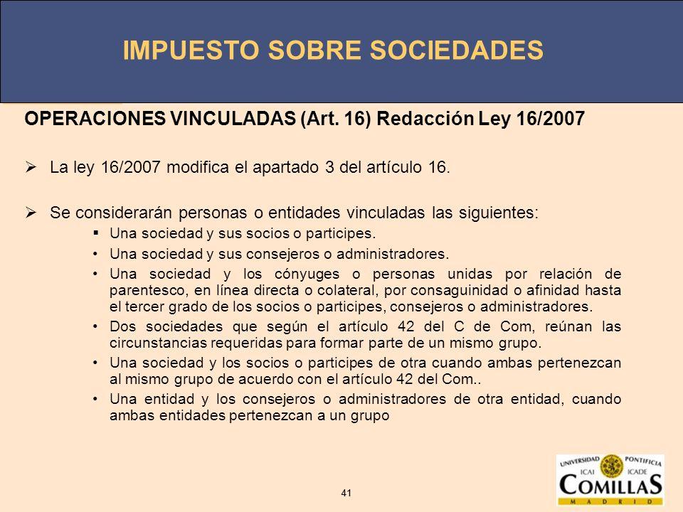 IMPUESTO SOBRE SOCIEDADES 41 IMPUESTO SOBRE SOCIEDADES 41 OPERACIONES VINCULADAS (Art. 16) Redacción Ley 16/2007 La ley 16/2007 modifica el apartado 3