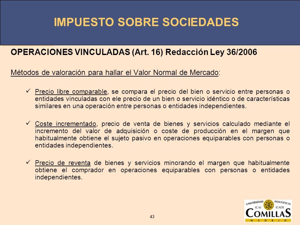 IMPUESTO SOBRE SOCIEDADES 43 IMPUESTO SOBRE SOCIEDADES 43 OPERACIONES VINCULADAS (Art. 16) Redacción Ley 36/2006 Métodos de valoración para hallar el