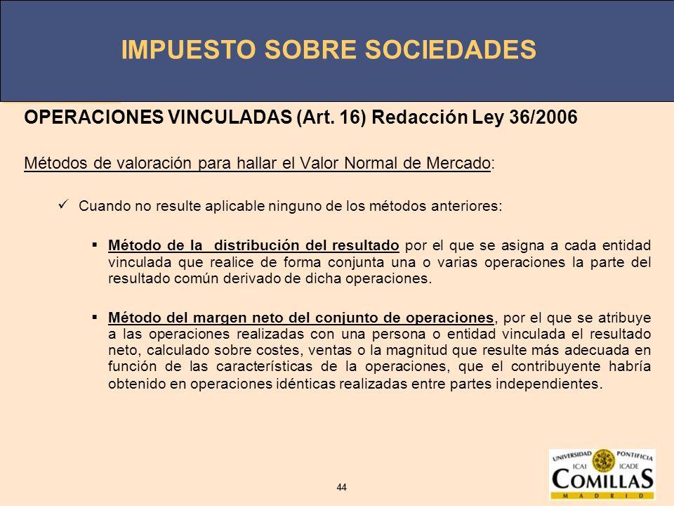 IMPUESTO SOBRE SOCIEDADES 44 IMPUESTO SOBRE SOCIEDADES 44 OPERACIONES VINCULADAS (Art. 16) Redacción Ley 36/2006 Métodos de valoración para hallar el