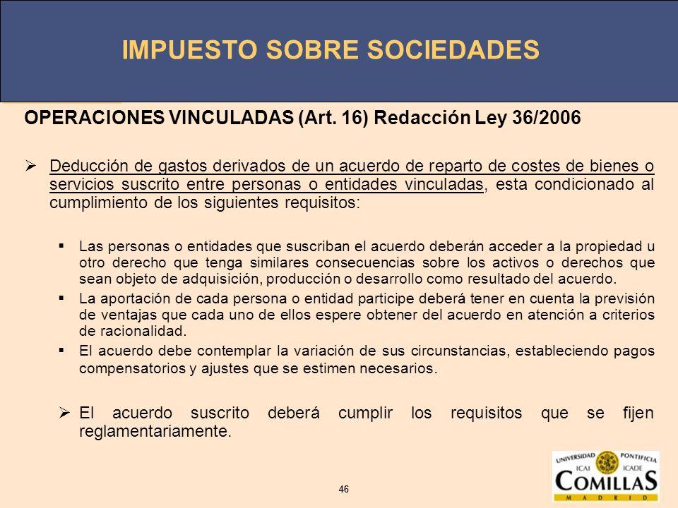 IMPUESTO SOBRE SOCIEDADES 46 IMPUESTO SOBRE SOCIEDADES 46 OPERACIONES VINCULADAS (Art. 16) Redacción Ley 36/2006 Deducción de gastos derivados de un a